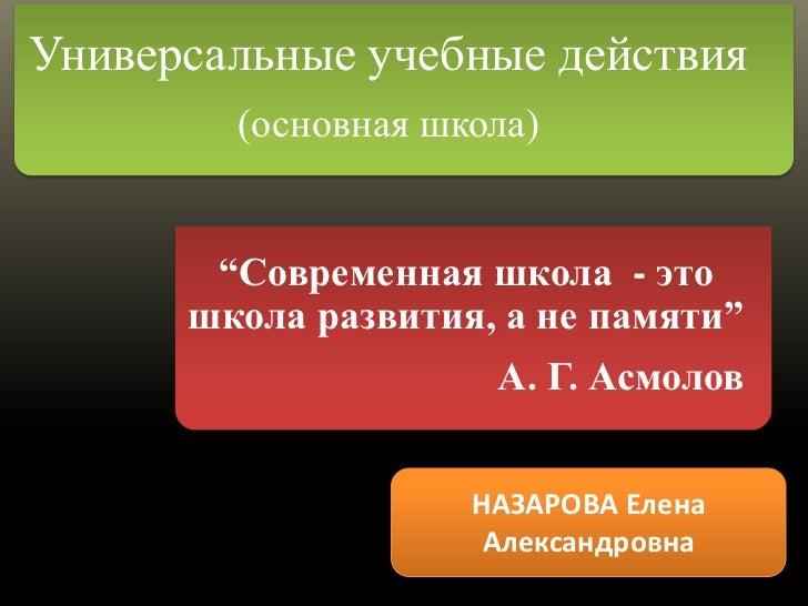 """Универсальные учебные действия        (основная школа)       """"Современная школа - это      школа развития, а не памяти""""   ..."""