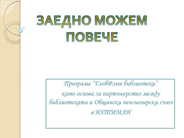 """Програма """"Глоб@лни библиотеки""""    като основа за партньорство междубиблиотеката и Общински пенсионерски съюз              ..."""