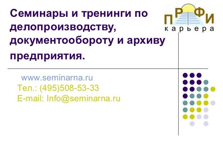 Семинары и тренинги поделопроизводству,документообороту и архивупредприятия.  www.seminarna.ru Тел.: (495)508-53-33 E-mail...