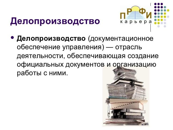 Делопроизводство Делопроизводство  (документационное обеспечение управления) — отрасль деятельности, обеспечивающая созда...