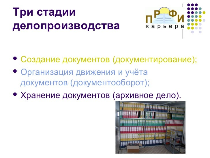 Три стадииделопроизводства Создание документов (документирование); Организация движения и учёта  документов (документооб...