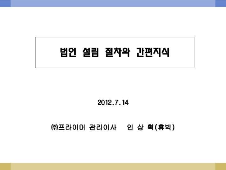 법인 설립 절차와 간편지식       2012.7.14㈜프라이머 관리이사     인 상 혁(휴빅)