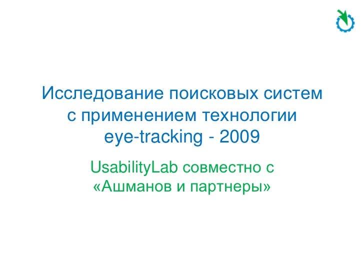 Исследование поисковых систем  с применением технологии      eye-tracking - 2009     UsabilityLab совместно с     «Ашманов...