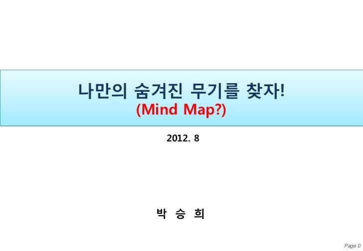 나만의 숨겨진 무기를 찾자!    (Mind Map?)       2012. 8      박 승 희                  Page 0