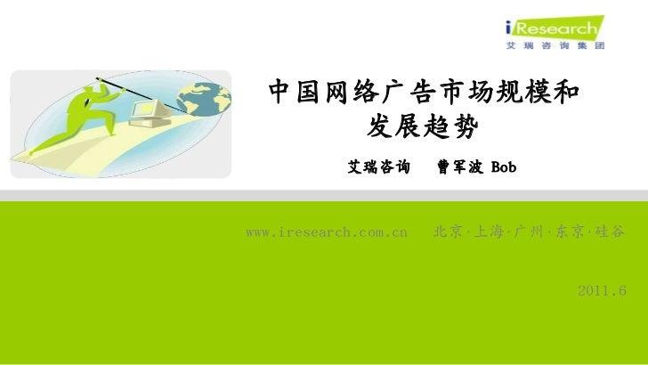 中国网络广告市场规模和     发展趋势            艾瑞咨询       曹军波 Bobwww.iresearch.com.cn   北京•上海•广州•东京•硅谷                                 20...