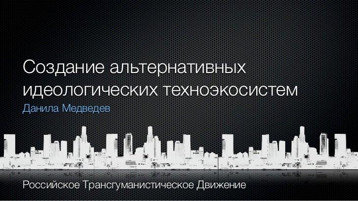 Создание альтернативныхидеологических техноэкосистемДанила МедведевРоссийское Трансгуманистическое Движение