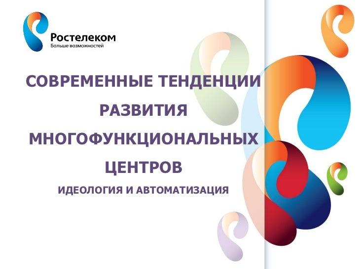 СОВРЕМЕННЫЕ ТЕНДЕНЦИИ              РАЗВИТИЯМНОГОФУНКЦИОНАЛЬНЫХ              ЦЕНТРОВ   ИДЕОЛОГИЯ И АВТОМАТИЗАЦИЯ  www.rt.ru