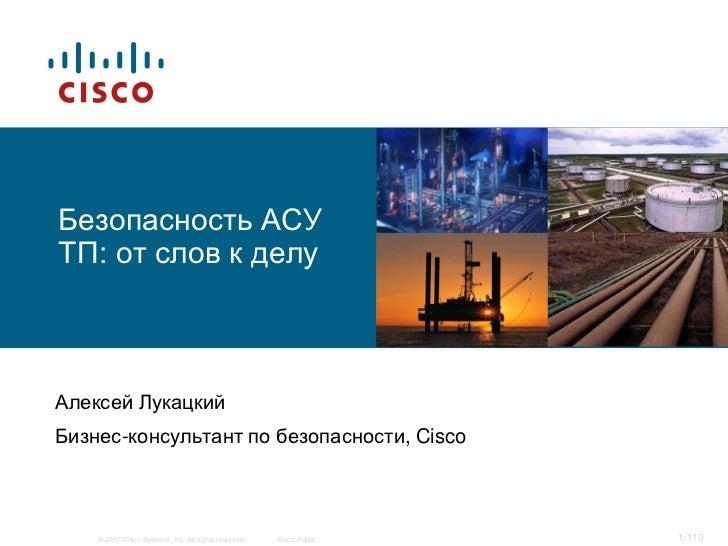 Безопасность АСУТП: от слов к делуАлексей ЛукацкийБизнес-консультант по безопасности, Cisco    © 2007 Cisco Systems, Inc. ...
