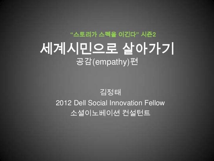 """""""스토리가 스펙을 이긴다"""" 시즌2세계시민으로 살아가기       공감(empathy)편              김정태 2012 Dell Social Innovation Fellow     소셜이노베이션 컨설턴트"""