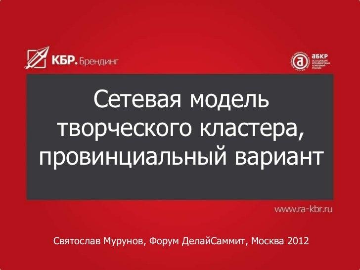Сетевая модель творческого кластера,провинциальный вариант Святослав Мурунов, Форум ДелайСаммит, Москва 2012