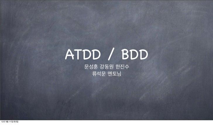 ATDD / BDD                   문성훈 강동원 한진수                     류석문 멘토님12년 9월 11일 화요일