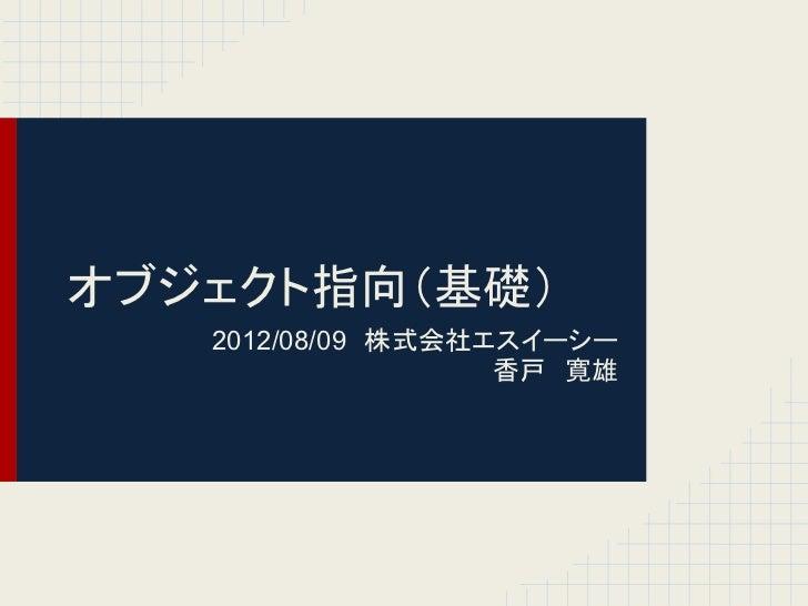 オブジェクト指向(基礎)   2012/08/09 株式会社エスイーシー                   香戸 寛雄