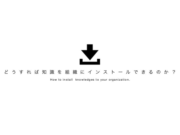 ど う す れ ば 知 識 を 組 織 に イ ン ス ト ー ル で き る の か ?            How to install knowledges to your organization.