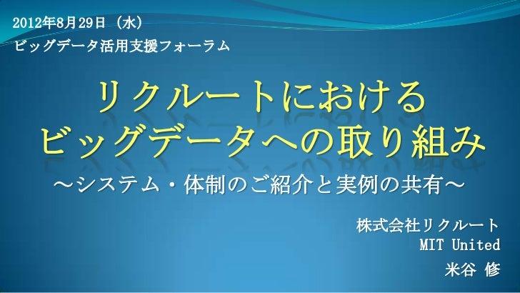 2012年8月29日(水)ビッグデータ活用支援フォーラム    リクルートにおける  ビッグデータへの取り組み   ~システム・体制のご紹介と実例の共有~                  株式会社リクルート                  ...