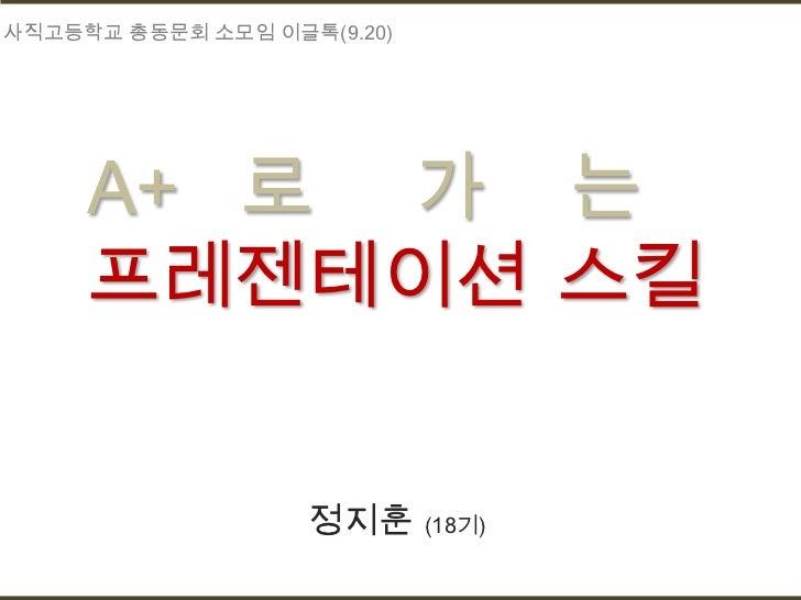 사직고등학교 총동문회 소모임 이글톡(9.20)     A+ 로 가 는     프레젠테이션 스킬                   정지훈 (18기)