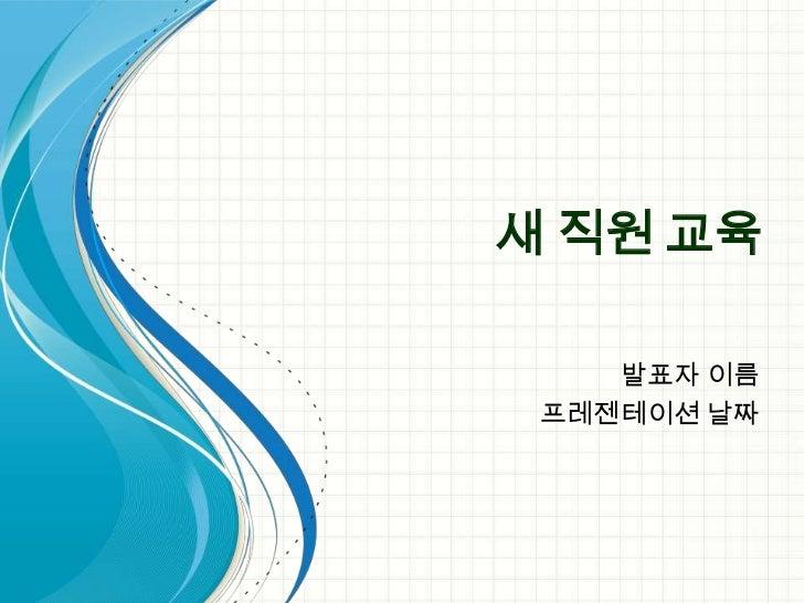 새 직원 교육    발표자 이름 프레젠테이션 날짜