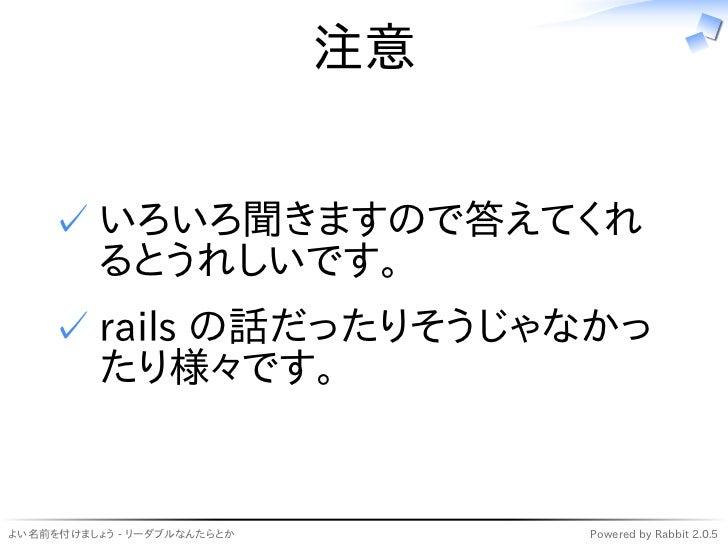 注意    ✓ いろいろ聞きますので答えてくれ      るとうれしいです。    ✓ rails の話だったりそうじゃなかっ      たり様々です。よい名前を付けましょう - リーダブルなんたらとか        Powered by Ra...