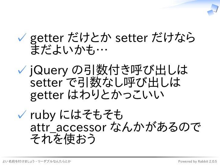✓ getter だけとか setter だけなら      まだよいかも…    ✓ jQuery の引数付き呼び出しは      setter で引数なし呼び出しは      getter はわりとかっこいい    ✓ ruby ...