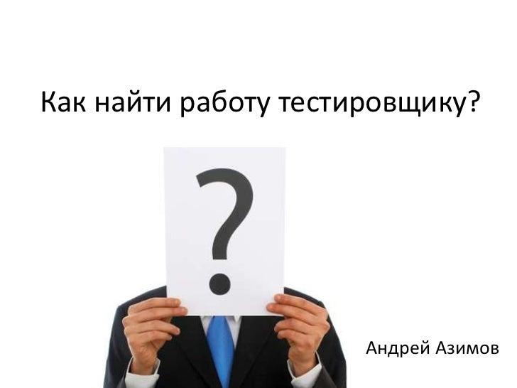 Как найти работу тестировщику?                      Андрей Азимов