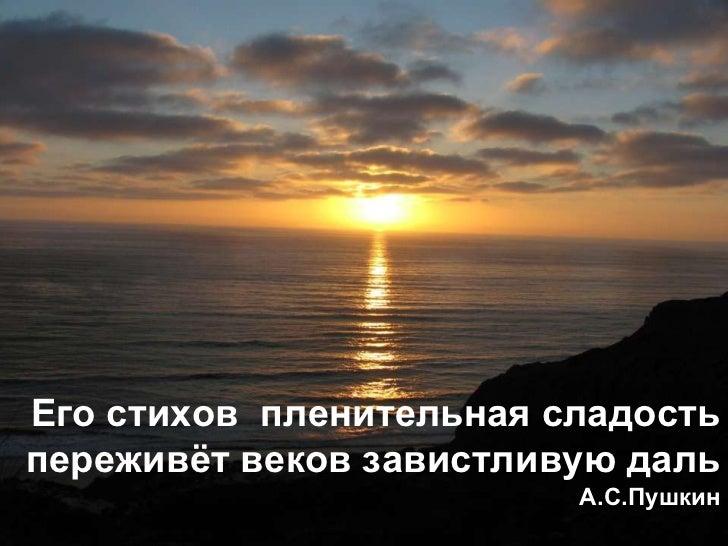 Его стихов пленительная сладостьпереживѐт веков завистливую даль                         А.С.Пушкин