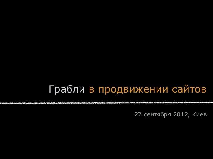 Грабли в продвижении сайтов              22 сентября 2012, Киев