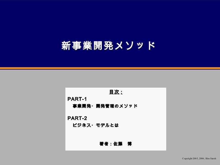 新事業開発メソッド           目次 :PART-1 事業開発・開発管理のメソッドPART-2 ビジネス・モデルとは         著者:佐藤 博                   Copyright 2005, 2006, Hir...