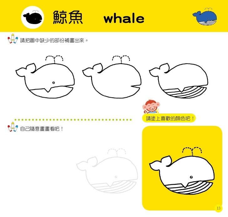 鯨魚         whale請把圖中缺少的部份補畫出來。                         請塗上喜歡的顏色吧!自己隨意畫畫看吧!                                      13