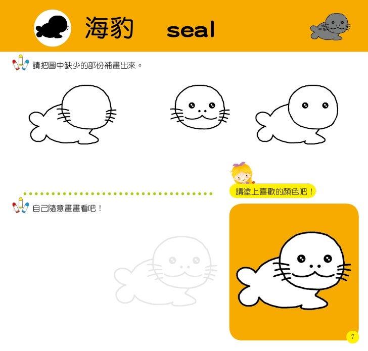 海豹         seal請把圖中缺少的部份補畫出來。                        請塗上喜歡的顏色吧!自己隨意畫畫看吧!                                     7