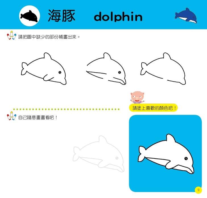 海豚         dolphin請把圖中缺少的部份補畫出來。                      請塗上喜歡的顏色吧!自己隨意畫畫看吧!                                   9