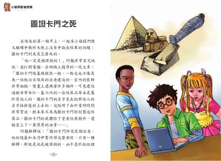 小偵探智破奇案      圖坦卡門之死  在埃及的第一個早上,一起床小偵探們便又繼續爭執昨天晚上沒有爭論出結果的話題:圖坦卡門到底是怎麼死的。  「他一定是被謀殺的!」阿龍非常肯定地說,並打開電腦,在網路上搜尋到一段文章:「圖坦卡門陵墓規模很一...