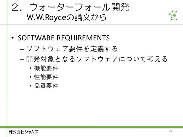 2.ウォーターフォール開発   W.W.Royceの論文から• SOFTWARE REQUIREMENTS  – ソフトウェア要件を定義する  – 開発対象となるソフトウェアについて考える    • 機能要件    • 性能要件    • 品質...