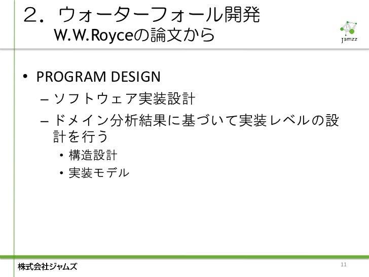 2.ウォーターフォール開発   W.W.Royceの論文から• PROGRAM DESIGN  – ソフトウェア実装設計  – ドメイン分析結果に基づいて実装レベルの設    計を行う    • 構造設計    • 実装モデル         ...