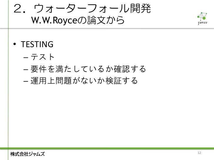 2.ウォーターフォール開発    W.W.Royceの論文から• TESTING  – テスト  – 要件を満たしているか確認する  – 運用上問題がないか検証する                     12