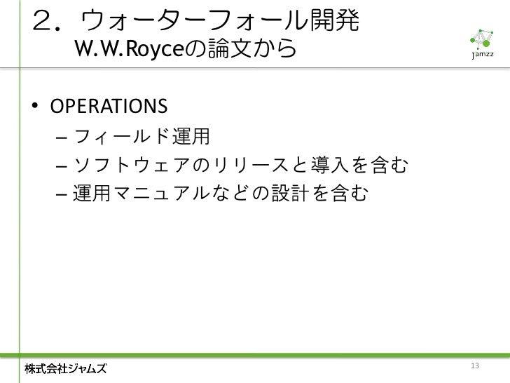 2.ウォーターフォール開発   W.W.Royceの論文から• OPERATIONS  – フィールド運用  – ソフトウェアのリリースと導入を含む  – 運用マニュアルなどの設計を含む                        13