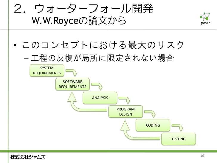 2.ウォーターフォール開発  W.W.Royceの論文から• このコンセプトにおける最大のリスク – 工程の反復が局所に限定されない場合     SYSTEM  REQUIREMENTS               SOFTWARE      ...