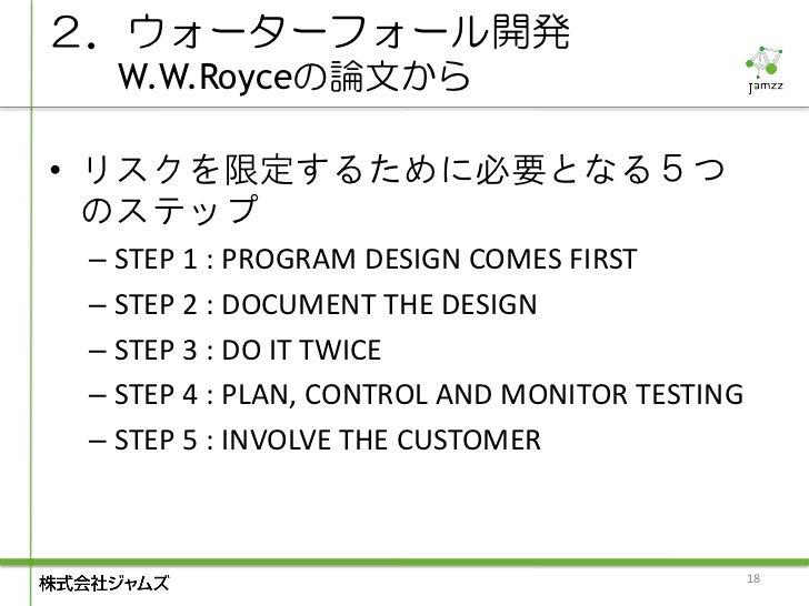 2.ウォーターフォール開発  W.W.Royceの論文から• リスクを限定するために必要となる5つ  のステップ – STEP 1 : PROGRAM DESIGN COMES FIRST – STEP 2 : DOCUMENT THE DES...
