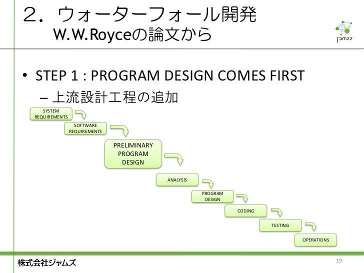 2.ウォーターフォール開発       W.W.Royceの論文から• STEP 1 : PROGRAM DESIGN COMES FIRST   – 上流設計工程の追加    SYSTEM REQUIREMENTS              ...