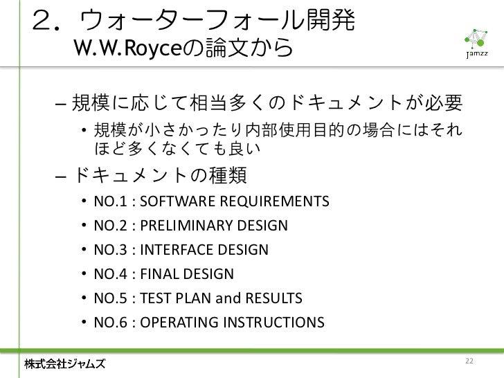 2.ウォーターフォール開発  W.W.Royceの論文から – 規模に応じて相当多くのドキュメントが必要  • 規模が小さかったり内部使用目的の場合にはそれ    ほど多くなくても良い – ドキュメントの種類  •   NO.1 : SOFTW...
