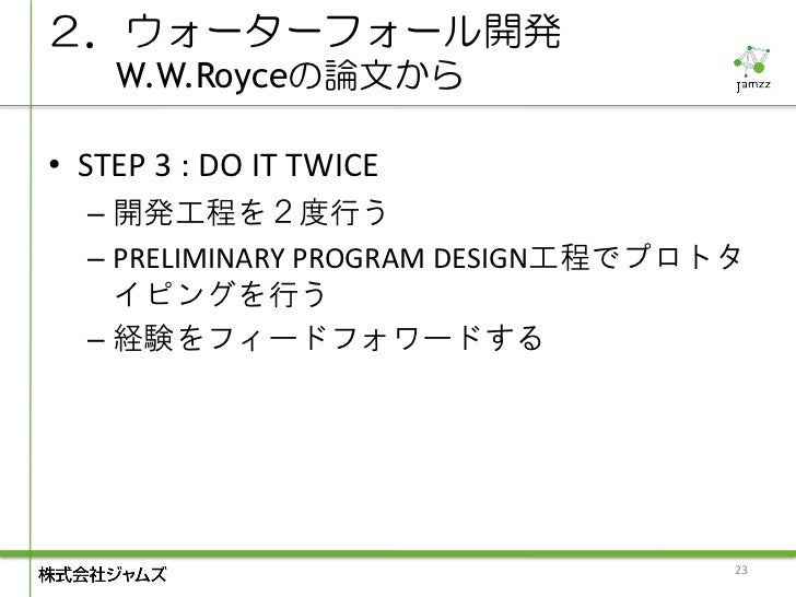 2.ウォーターフォール開発    W.W.Royceの論文から• STEP 3 : DO IT TWICE  – 開発工程を2度行う  – PRELIMINARY PROGRAM DESIGN工程でプロトタ    イピングを行う  – 経験をフ...