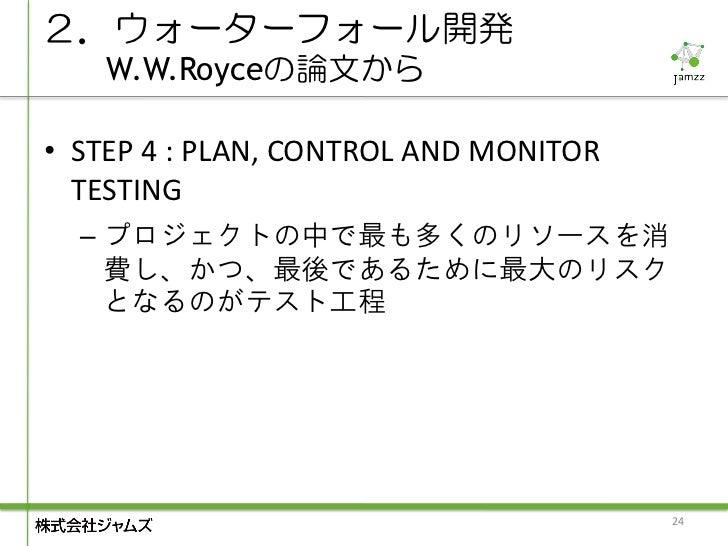 2.ウォーターフォール開発    W.W.Royceの論文から• STEP 4 : PLAN, CONTROL AND MONITOR  TESTING  – プロジェクトの中で最も多くのリソースを消    費し、かつ、最後であるために最大のリ...