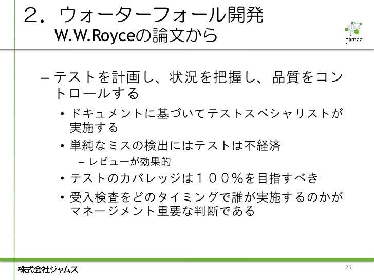 2.ウォーターフォール開発 W.W.Royceの論文から – テストを計画し、状況を把握し、品質をコン   トロールする  • ドキュメントに基づいてテストスペシャリストが    実施する  • 単純なミスの検出にはテストは不経済   – レビ...
