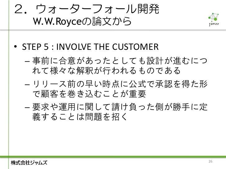 2.ウォーターフォール開発    W.W.Royceの論文から• STEP 5 : INVOLVE THE CUSTOMER  – 事前に合意があったとしても設計が進むにつ    れて様々な解釈が行われるものである  – リリース前の早い時点に...