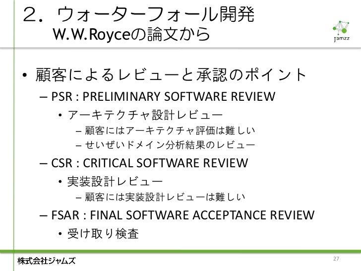 2.ウォーターフォール開発  W.W.Royceの論文から• 顧客によるレビューと承認のポイント – PSR : PRELIMINARY SOFTWARE REVIEW   • アーキテクチャ設計レビュー      – 顧客にはアーキテクチャ評...