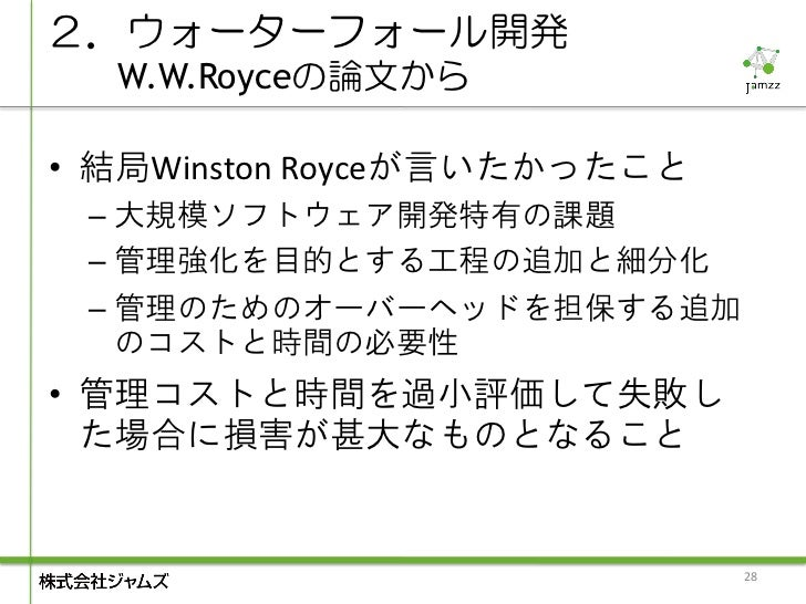 2.ウォーターフォール開発  W.W.Royceの論文から• 結局Winston Royceが言いたかったこと – 大規模ソフトウェア開発特有の課題 – 管理強化を目的とする工程の追加と細分化 – 管理のためのオーバーヘッドを担保する追加   ...