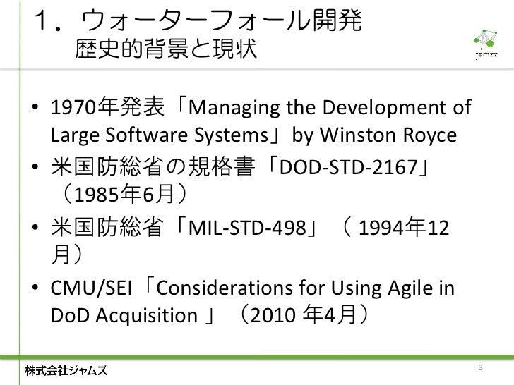 1.ウォーターフォール開発    歴史的背景と現状• 1970年発表「Managing the Development of  Large Software Systems」by Winston Royce• 米国防総省の規格書「DOD-STD...