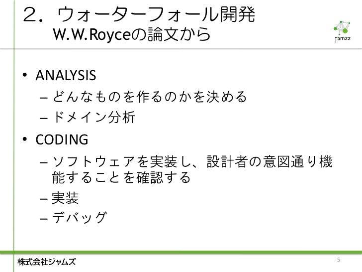 2.ウォーターフォール開発    W.W.Royceの論文から• ANALYSIS  – どんなものを作るのかを決める  – ドメイン分析• CODING  – ソフトウェアを実装し、設計者の意図通り機    能することを確認する  – 実装 ...