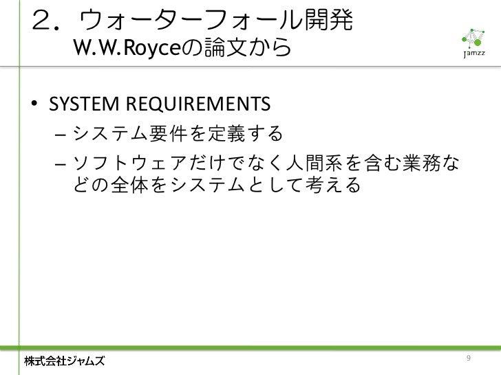 2.ウォーターフォール開発   W.W.Royceの論文から• SYSTEM REQUIREMENTS  – システム要件を定義する  – ソフトウェアだけでなく人間系を含む業務な    どの全体をシステムとして考える             ...