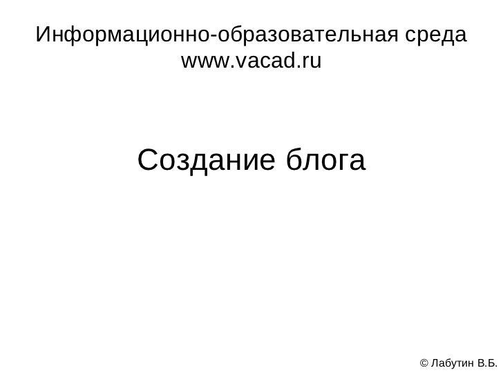 Информационно-образовательная среда           www.vacad.ru        Создание блога                               © Лабутин В...