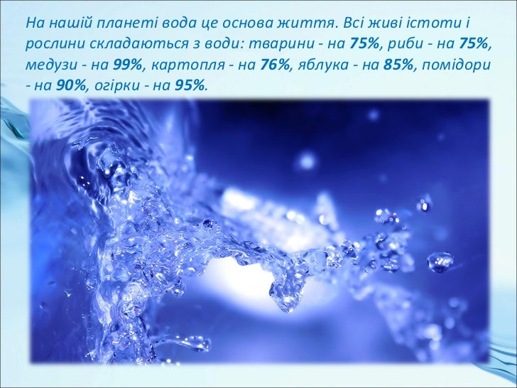 Людський організм на 60-70% складається з води, адитячий на 80%. Пятимісячний ембріон складається зводи на 94%.