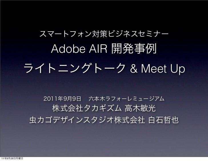 スマートフォン対策ビジネスセミナー                Adobe AIR 開発事例          ライトニングトーク & Meet Up               2011年9月9日 六本木ラフォーレミュージアム      ...